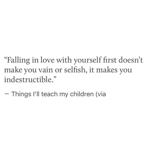 """vain: """"Falling in love with yourself first doesn't  make you vain or selfish, it makes you  indestructible.""""  Things I'll teach my children (via"""