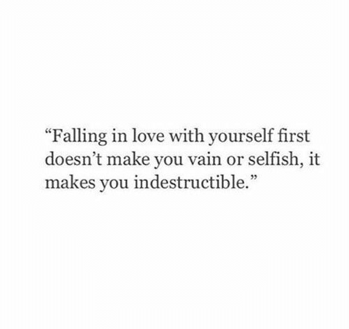 """vain: """"Falling in love with yourself first  doesn't make you vain or selfish, it  makes you indestructible."""""""