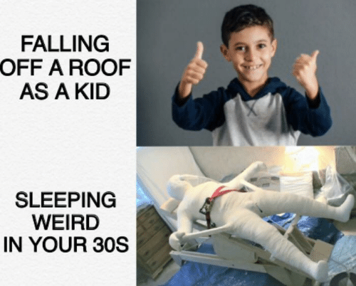 Weird, Sleeping, and Kid: FALLING  OFF A ROOF  AS A KID  SLEEPING  WEIRD  IN YOUR 30S
