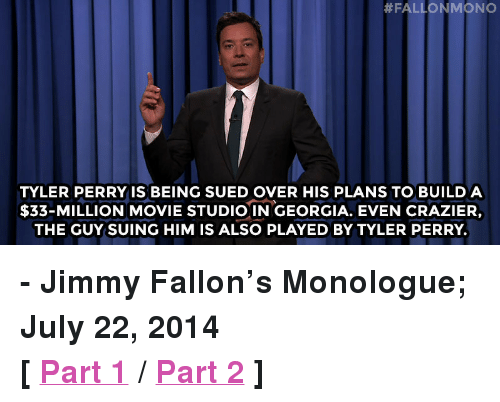 """Tyler Perry:  #FALLON MONO  TYLER PERRY IS BEING SUED OVER HIS PLANS TO BUILD A  $33-MILLION MOVIE STUDIO IN GEORGIA. EVEN CRAZIER,  THE GUY SUING HIM IS ALSO PLAYED BY TYLER PERRY. <p><strong>- Jimmy Fallon&rsquo;s Monologue; July 22, 2014</strong></p> <p><strong>[ <a href=""""http://www.nbc.com/the-tonight-show/segments/8811"""" target=""""_blank"""">Part 1</a> / <a href=""""http://www.nbc.com/the-tonight-show/segments/8821"""" target=""""_blank"""">Part 2</a> ]</strong></p>"""