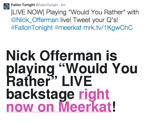 "Nick Offerman, Target, and Twitter: Fallon Tonight @FallonTonight 2m  LIVE NOW Playing ""Would You Rather"" with  @Nick_Offerman live! Tweet your Q's!  #FallonTonight #meerkat mrk.tv/1KgwChC <h2>Nick Offerman is playing ""Would You Rather"" LIVE backstage <a href=""https://twitter.com/FallonTonight/status/600421112808280065"" target=""_blank"">right now on Meerkat</a>!</h2>"