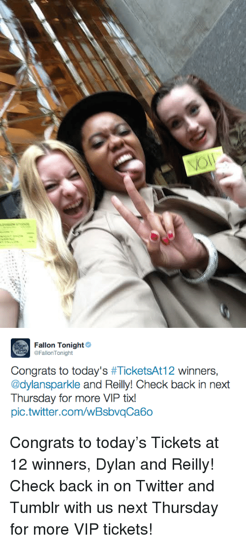 Tix: Fallon Tonight  FallonTonight  Congrats to today's #TicketsAtl 2 winners.  @dylansparkle and Reilly! Check back in next  Thursday for more VIP tix!  pic.twitter.com/wBsbvqCa6o <p>Congrats to today&rsquo;s Tickets at 12 winners, Dylan and Reilly! Check back in on Twitter and Tumblr with us next Thursday for more VIP tickets!</p>