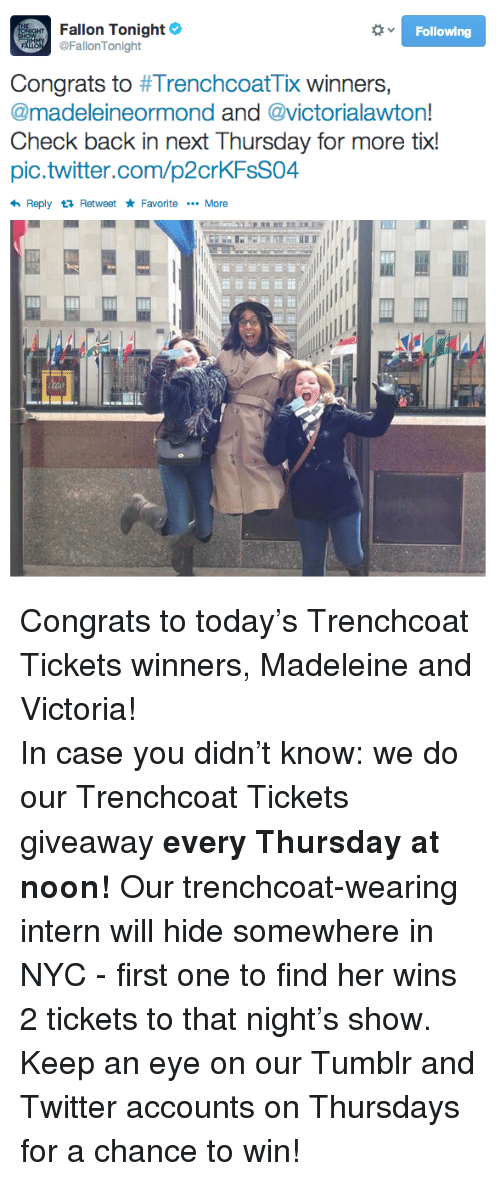 Tix: Fallon Tonight  @FallonTonight  Following  Congrats to #TrenchcoatTix winners.  @madeleineormond and victorialawton  Check back in next Thursday for more tix!  pic.twitter.com/p2crKFsS04  Reply Retweet Favorite More <p>Congrats to today&rsquo;s Trenchcoat Tickets winners, Madeleine and Victoria!</p> <p>In case you didn&rsquo;t know: we do our Trenchcoat Tickets giveaway <strong>every Thursday at noon!</strong> Our trenchcoat-wearing intern will hide somewhere in NYC - first one to find her wins 2 tickets to that night&rsquo;s show. Keep an eye on our Tumblr and Twitter accounts on Thursdays for a chance to win!</p>