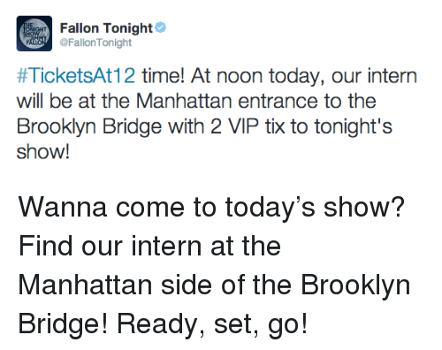 Tix: Fallon Tonight  FallonTonight  #TicketsAt12 time! At noon today, our intern  will be at the Manhattan entrance to the  Brooklyn Bridge with 2 VIP tix to tonight's  show! <p>Wanna come to today&rsquo;s show? Find our intern at the Manhattan side of the Brooklyn Bridge! Ready, set, go!</p>