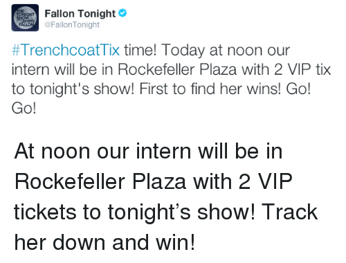 Tix: Fallon Tonight  @FallonTonight  #TrenchcoatTix time! Today at noon our  intern will be in Rockefeller Plaza with 2 VIP tix  to tonight's show! First to find her wins! Go!  Go! <p>At noon our intern will be in Rockefeller Plaza with 2 VIP tickets to tonight&rsquo;s show! Track her down and win!</p>