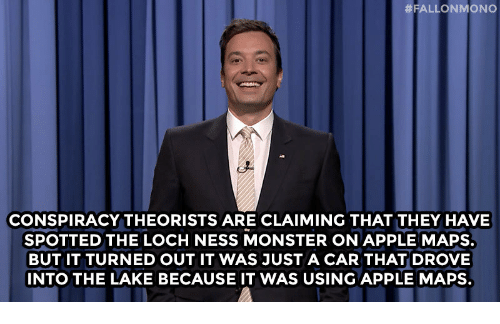 The Loch:  #FALLONMONO  CONSPIRACY THEORISTS ARE CLAIMING THAT THEY HAVE  SPOTTED THE LOCH NESS MONSTER ON APPLE MAPS.  BUT IT TURNED OUT IT WAS JUST A CAR THAT DROVE  INTO THE LAKE BECAUSE IT WAS USING APPLE MAPS.