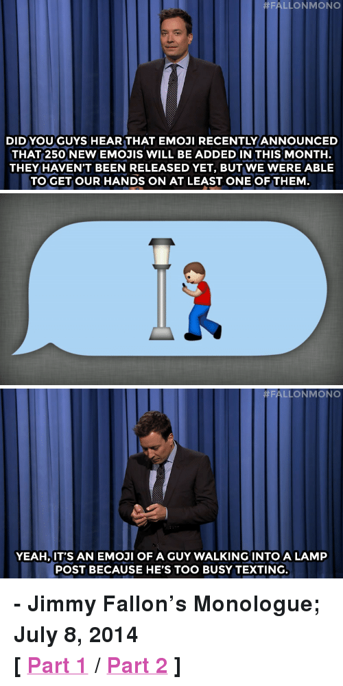 """Emoji, Jimmy Fallon, and Target:  #FALLONMONO  DID YOU GUYS HEAR THAT EMOJI RECENTLY ANNOUNCED  THAT 250 NEW EMOJIS WILL BE ADDED IN THIS MONTH.  THEY HAVEN'T BEEN RELEASED YET, BUT WE WERE ABLE  TO GET OUR HANDS ON AT LEAST ONE OF THEM   #FALLON MONO  YEAH, IT'S AN EMOJI OF A GUY WALKING INTO A LAMP  POST BECAUSE HE'S TOO BUSY TEXTING. <p><strong>- Jimmy Fallon&rsquo;s Monologue; July 8, 2014</strong></p> <p><strong>[<a href=""""http://www.nbc.com/the-tonight-show/segments/7956"""" target=""""_blank"""">Part 1</a>/<a href=""""http://www.nbc.com/the-tonight-show/segments/7961"""" target=""""_blank"""">Part 2</a>]</strong></p>"""