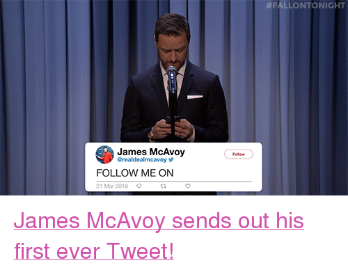 "Target, youtube.com, and Watch:  #FALLONTO NIGHT  James McAvoy  olow  Grealdealmcavoy y  FOLLOW ME ON  21 Mar 2018  t2 <p><a href=""https://www.youtube.com/watch?v=iHdHTX3oqOk"" target=""_blank"">James McAvoy sends out his first ever Tweet!</a></p>"