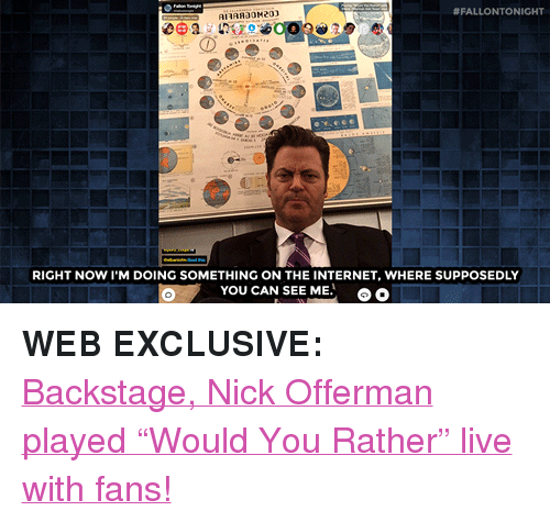 "Internet, Nick Offerman, and Target:  #FALLONTO NIGHT  RIGHT NOW I'M DOING SOMETHING ON THE INTERNET, WHERE SUPPOSEDLY  YOU CAN SEE ME. <p><b>WEB EXCLUSIVE:</b></p><p><a href=""https://www.youtube.com/watch?v=e_aySrePl38&index=5&list=UU8-Th83bH_thdKZDJCrn88g"" target=""_blank"">Backstage, Nick Offerman played ""Would You Rather"" live with fans!</a></p>"