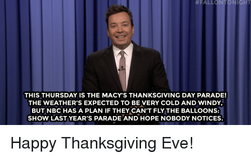 Target, Thanksgiving, and Videos:  #FALLONTON I GHT  THIS THURSDAY IS THE MACY'S THANKSGIVING DAY PARADE!  THE WEATHER'S EXPECTED TO BE VERY COLD AND WINDY  BUT NBC HAS A PLAN IF THEY CAN'T FLY THE BALLOONS:  SHOW LAST YEAR'S PARADE AND HOPE NOBODY NOTICES. Happy Thanksgiving Eve!