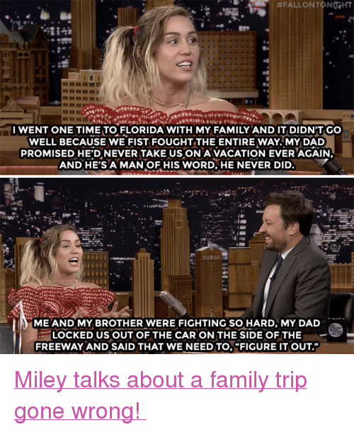 "Dad, Family, and Miley Cyrus:  #FALLONTONGHT  Tl  I WENT ONE TIME TO FLORIDA WITH MY FAMILY AND IT DIDN'T GO  WELL BECAUSE WE FIST FOUGHT THE ENTIRE WAY MY DAD  PROMISED HE'D NEVERTAKE US ON A VACATION EVERAGAIN  AND HE'SA MAN OF HIS WORD, HE NEVER DID  ME AND MY BROTHER WERE FIGHTING SO HARD, MY DAD  OCKED US OUT OF THE CAR ON THE SIDE OF THE  FREEWAY AND SAID THAT WE NEED TO,""FIGURE IT OUT"" <p><a href=""https://www.youtube.com/watch?v=vt2sFO-QPpg&t=135s"" target=""_blank"">Miley talks about a family trip gone wrong! </a></p>"