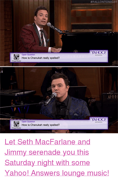 """Seth MacFarlane:  #FALLONTONICHT  YAHOO  Open Question  How is Chanukah really spelled?  YAHOO!  Open Question  How is Chanukah really spellod? <p><a href=""""https://www.youtube.com/watch?v=52avsN2a3Gg&amp;feature=player_embedded"""" target=""""_blank"""">Let Seth MacFarlane and Jimmy serenade you this Saturday night with some Yahoo! Answers lounge music!</a><br/></p>"""