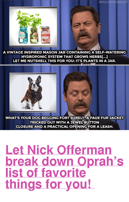 "Nick Offerman, Oprah Winfrey, and Target:  #FALLONTONIG  A VINTAGE INSPIRED MASON JAR CONTAINING A SELF-WATERING  HYDROPONIC SYSTEM THAT GROWS HERBS[...]  LET ME NUTSHELL THIS FOR YOU: IT'S PLANTS IN A JAR.  WHAT'S YOUR DOG BEGGING FOR? SURELYA FAUX FUR JACKET  TRICKED OUT WITH A JEWEL BUTTON  CLOSURE AND A PRACTICAL OPENING FOR A LEASH. <h2><a href=""https://www.youtube.com/watch?v=4K-ops4JwUA"" target=""_blank"">Let Nick Offerman break down Oprah's list of favorite things for you! </a></h2>"