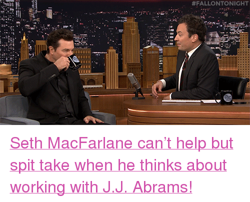 """Seth MacFarlane: <p><a href=""""http://www.nbc.com/the-tonight-show/video/seth-macfarlane-pays-tribute-to-frank-sinatras-100th-birthday/2946529"""" target=""""_blank"""">Seth MacFarlane can&rsquo;t help but spit take when he thinks about working with J.J. Abrams!</a><br/></p>"""