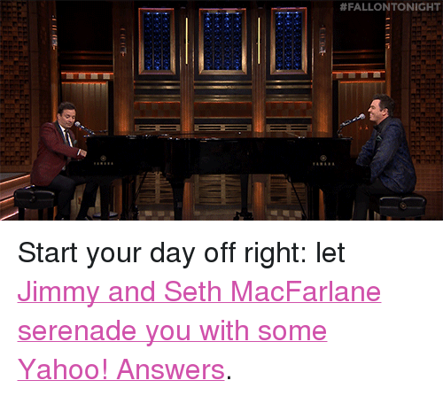 """Seth MacFarlane: <p>Start your day off right: let <a href=""""https://www.youtube.com/watch?v=52avsN2a3Gg&amp;index=6&amp;list=UU8-Th83bH_thdKZDJCrn88g"""" target=""""_blank"""">Jimmy andSeth MacFarlane serenade you with some Yahoo! Answers</a>.<br/></p>"""
