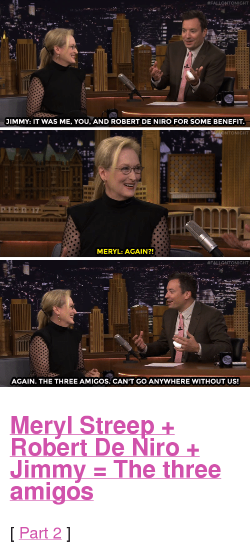 """three amigos:  #FALLONTONIGHT  3IMMY: IT WAS ME, YOU, AND ROBERT DE NIRO FOR SOME BENEFIT.   NTONIGHT  MERYL: AGAIN?!   #FALLONTONIGHT  AGAIN. THE THREE AMIGOS. CAN'T GO ANYWHERE WITHOUT US! <h2><a href=""""http://www.nbc.com/the-tonight-show/video/meryl-streep-used-to-think-she-looked-fat-in-old-films/2887935"""" target=""""_blank"""">Meryl Streep + Robert De Niro + Jimmy = The three amigos</a></h2><p>[ <a href=""""http://www.nbc.com/the-tonight-show/video/meryl-streep-practiced-arguing-with-her-onscreen-daughter-for-years/2887937"""" target=""""_blank"""">Part 2</a> ]</p>"""