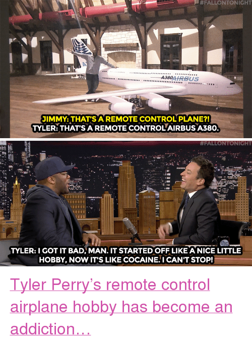 """Tyler Perry:  #FALLONTONIGHT  A., d'AIRBUS  JIMMY: THAT'SAREMOTE CONTROL PLANE?!  TYLER: THAT'S A REMOTE CONTROL AIRBUS A380.   #FALLONTONIGHT  TYLER:I GOT IT BAD, MAN. IT STARTED OFF LIKE A NICE LITTLE  HOBBY, NOW IT'S LIKE COCAINE.I CAN'T STOP! <p><a href=""""http://www.nbc.com/the-tonight-show/video/tyler-perrys-newest-remotecontrolled-plane-is-an-airbus-a380/2965799"""" target=""""_blank"""">Tyler Perry&rsquo;s remote control airplane hobby has become an addiction&hellip;</a></p>"""