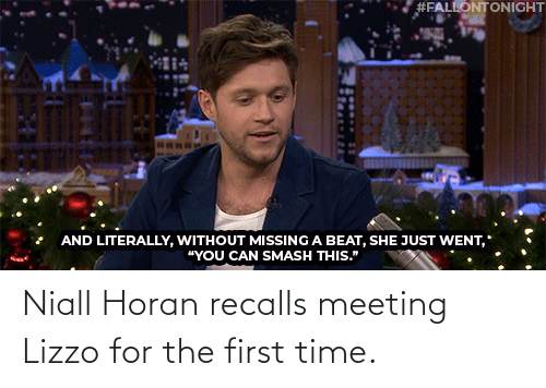 "missing:  #FALLONTONIGHT  AND LITERALLY, WITHOUT MISSING A BEAT, SHE JUST WENT,  ""YOU CAN SMASH THIS."" Niall Horan recalls meeting Lizzo for the first time."