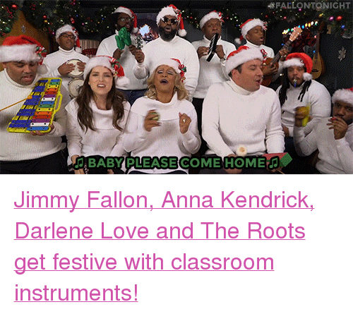 """Anna, Anna Kendrick, and Jimmy Fallon: FALLONTONIGHT  BABY PLEASE COME HOME <p><a href=""""https://www.youtube.com/watch?v=KMTJrFPie6w"""" target=""""_blank"""">Jimmy Fallon, Anna Kendrick, Darlene Love and The Roots get festive with classroom instruments!</a></p>"""
