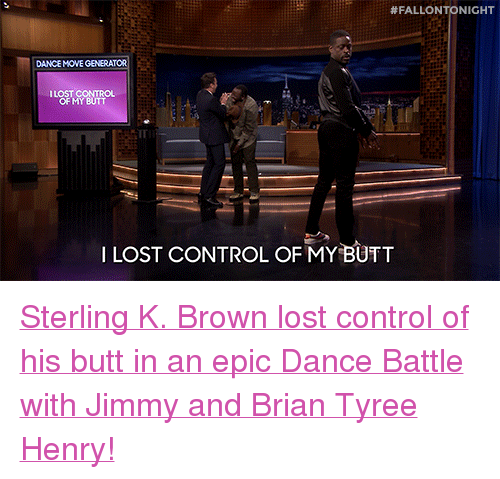 "tyree:  #FALLONTONIGHT  DANCE MOVE GENERATOR  ILOST CONTRO  OF MY BUTT  ILOST CONTROL OF MY BUTT <p><a href=""https://www.youtube.com/watch?v=aytS2k67CVU"" target=""_blank"">Sterling K. Brown lost control of his butt in an epic Dance Battle with Jimmy and Brian Tyree Henry!</a></p>"