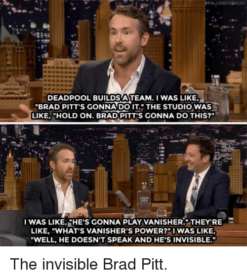 "Brad Pitt: FALLONTONIGHT  DEADPOOL BUILDS ATEAM.I WAS LIKE,  ""BRAD PITT'S GONNADO IT. THE STUDIO WAS  LIKE, ""HOLD ON. BRAD PITT'S GONNA DO THIS?""  I WAS LIKE,,HE'S GONNA PLAY VANISHER."".THEY'RE  LIKE, ""WHAT'S VANISHER'S POWER?""I WAS LIKE  ""WELL, HE DOESN'T SPEAK AND HE'S INVISIBLE. The invisible Brad Pitt."