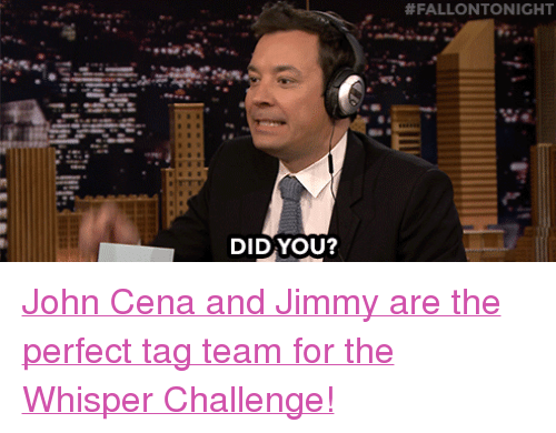 """tag team:  #FALLONTONIGHT  DIDYOU? <p><a href=""""https://www.youtube.com/watch?v=LNUPxX0h1DM"""" target=""""_blank"""">John Cena and Jimmy are the perfect tag team for the Whisper Challenge!</a></p>"""