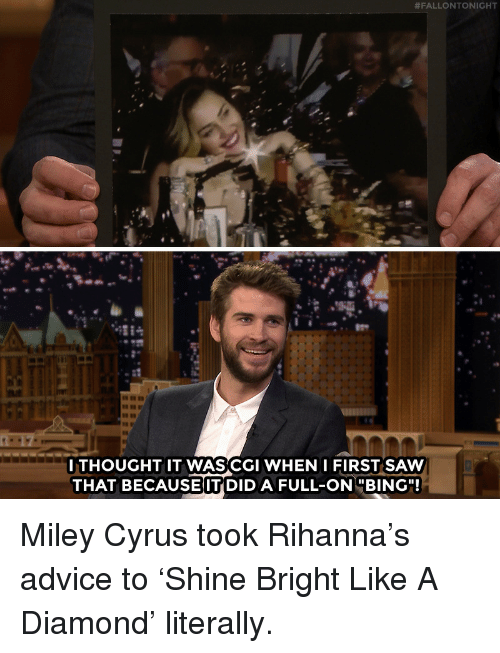 """Advice, Miley Cyrus, and Rihanna:  #FALLONTONIGHT  GC  ITHOUGHT IT WASCGI WHEN IFIRST SAW  THAT BECAUSE IT DID A FULL-ONBING"""" Miley Cyrus took Rihanna's advice to 'Shine Bright Like A Diamond' literally."""