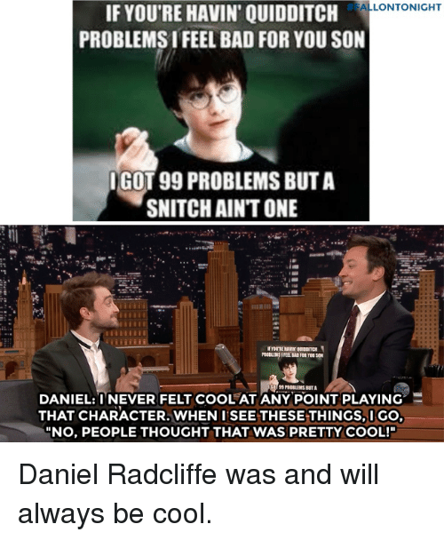 """99 Problems, Bad, and Daniel Radcliffe:  #FALLONTONIGHT  IF YOU'RE HAVIN' QUIDDITCH  PROBLEMS I FEEL BAD FOR YOU SON  GOT 99 PROBLEMS BUT A  SNITCH AIN'T ONE  DANIEL:TNEVER FELT COOL AT ANYPOINT PLAYING.三  THAT CHARACTER. WHEN I SEE THESE THINGS,IGO  """"NO, PEOPLE THOUGHT THAT WAS PRETTY COOL!"""" Daniel Radcliffewas and will always be cool."""