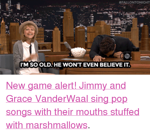"Im So Old: FALLONTONIGHT  I'M SO OLD HE WON'T EVEN BELIEVE IT <p><a href=""https://www.youtube.com/watch?v=hMR6d9Q0JgU&amp;list=UU8-Th83bH_thdKZDJCrn88g"" target=""_blank"">New game alert! Jimmy and Grace VanderWaal sing pop songs with their mouths stuffed with marshmallows</a>.<br/></p>"