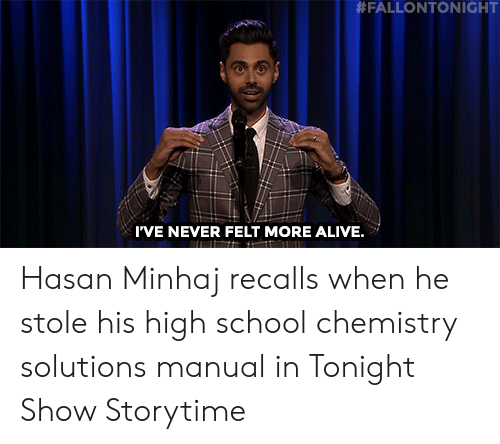 Alive, School, and Target:  #FALLONTONIGHT  I'VE NEVER FELT MORE ALIVE. Hasan Minhaj recalls when he stole his high school chemistry solutions manual in Tonight Show Storytime