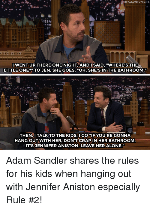 "Leave Her Alone:  #FALLONTONIGHT  IWENT UP THERE ONE NIGHT, ANDI SAID, ""WHERE'S THE  LITTLE ONE?"" TO JEN. SHE GOES, ""OH, SHE'S IN THE BATHROOM.""  THEN,I TALK TO THE KIDS, I GO ""IF YOU'RE GONNA  HANG OUT WITH HER, DON'T CRAPIN HER BATHROOM  IT'S JENNIFER ANISTON. LEAVE HER ALONE."" Adam Sandler shares the rules for his kids when hanging out with Jennifer Aniston especially Rule #2!"