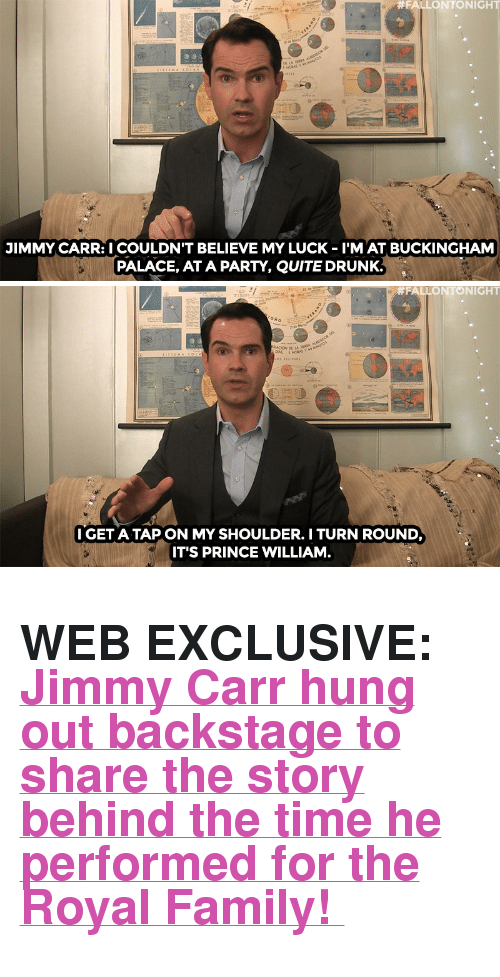 """Buckingham:  #FALLONTONIGHT  JIMMY CARR: I COULDN'T BELIEVE MY LUCK - I'M AT BUCKINGHAM  PALACE, AT A PARTY, QUITE DRUNK.   #FALLO NTO NIGHT  IGET A TAP ON MY SHOULDER. I TURN ROUND  IT'S PRINCE WILLIAM <h2><b>WEB EXCLUSIVE: </b><a href=""""https://www.youtube.com/watch?v=iNn0ntQvkdA"""" target=""""_blank"""">Jimmy Carr hung out backstage to share the story behind the time he performed for the Royal Family!</a></h2>"""