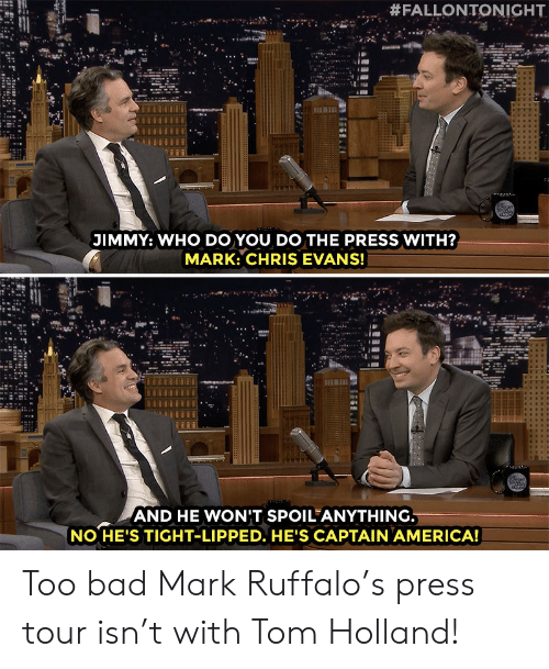 Chris Evans:  #FALLONTONIGHT  JIMMY: WHO DO YOU DO THE PRESS WITH?  MARK: CHRIS EVANS!  AND HE WONIT SPOIL ANYTHING  NO HE'S TIGHT-LIPPED. HE'S CAPTAIN AMERICA! Too bad Mark Ruffalo's press tour isn't with Tom Holland!