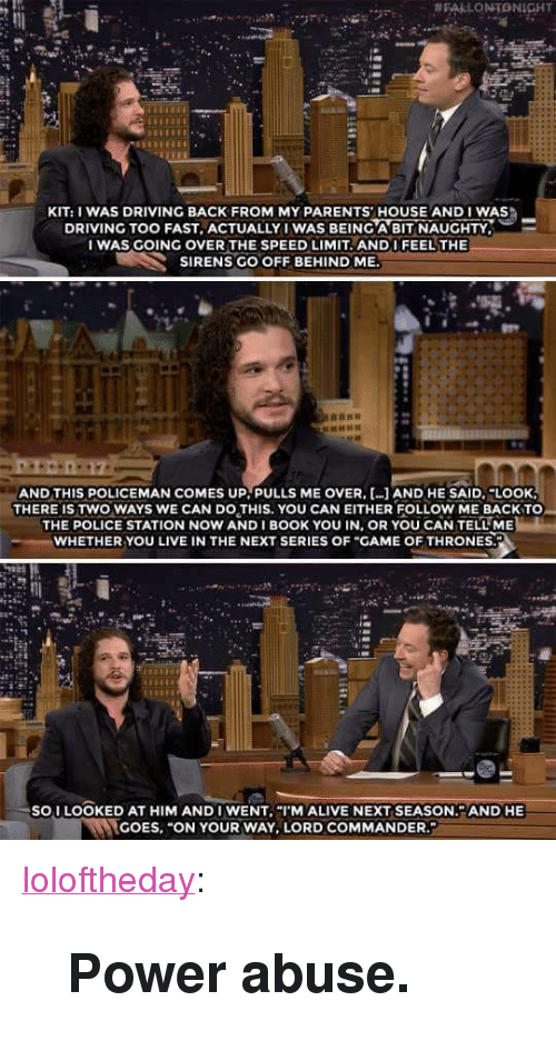 """We Can Do This:  #FALLONTONIGHT  KIT: I WAS DRIVING BACK FROM MY PARENTS' HOUSE AND I WAS  DRIVING TOO FAST, ACTUALLY IWAS BEING A BIT NAUGHTY,  I WAS GOING OVER THE SPEED LIMIT. ANDI FEEL THE  SIRENS GO OFF BEHIND ME  AND THIS POLICEMAN COMES UP. PULLS ME OVER, AND HE SAID.""""LOOK  THERE IS TWO WAYS WE CAN DO THIS. YOU CAN EITHER FOLLOW ME BACKTO  THE POLICE STATION NOW ANDI BOOK YOU IN, OR YOU CAN TELL ME  WHETHER YOU LIVE IN THE NEXT SERIES OF """"GAME OF THRONES.  SOI LOOKED AT HIM ANDI WENT, """"I'M ALIVE NEXT SEASON. AND HE  GOES, """"ON YOUR WAY, LORD COMMANDER <p><a href=""""https://loloftheday.tumblr.com/post/166976915722/power-abuse"""" class=""""tumblr_blog"""">loloftheday</a>:</p>  <blockquote><h2>Power abuse.</h2></blockquote>"""