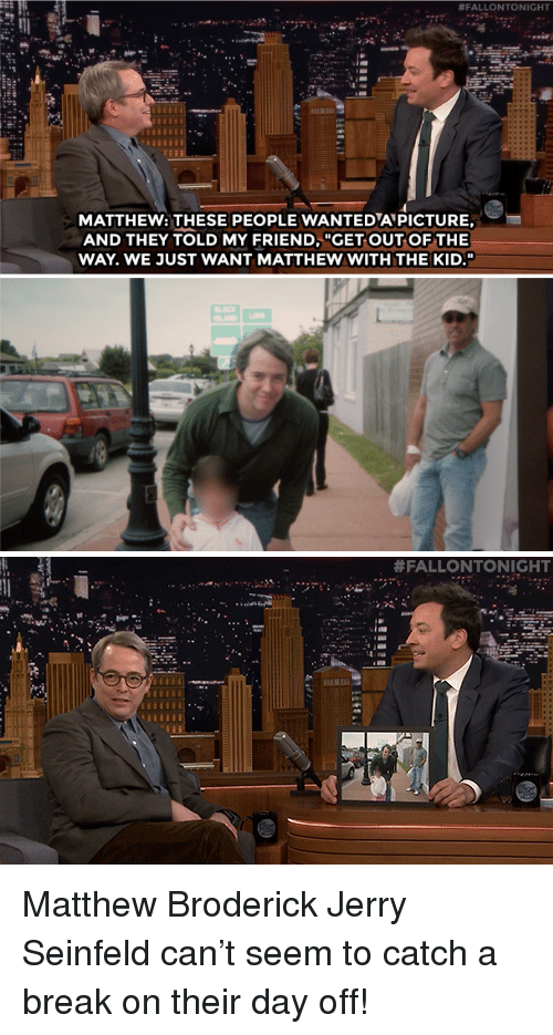 """Jerry Seinfeld, Seinfeld, and Target:  #FALLONTONIGHT  MATTHEW: THESE PEOPLE WANTEDAPICTURE,  AND THEY TOLD MY FRIEND, """"GET OUT OF THE  WAY. WE JUST WANT MATTHEW WITH THE KID.""""   Matthew Broderick  Jerry Seinfeld can't seem to catch a break on their day off!"""