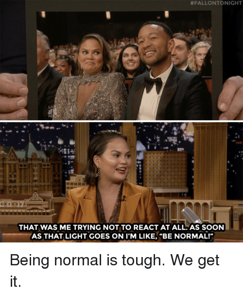"We Get It:  #FALLONTONIGHT  NE  THAT WAS ME TRYING NOT TO REACT AT ALL.AS SOON  AS THAT LIGHT GOES ON I'M LIKE, ""BE NORMAL!"" Being normal is tough. We get it."