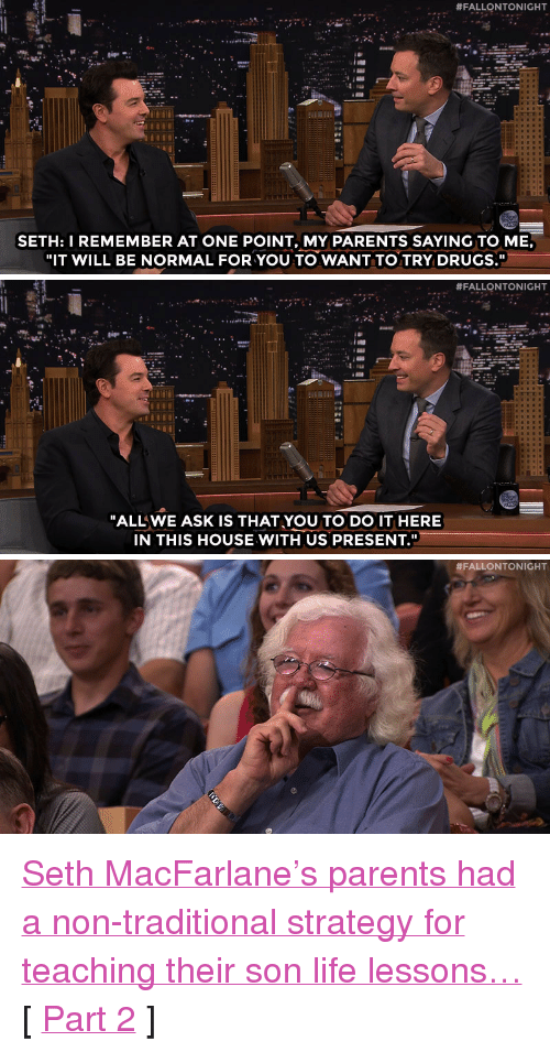 """Seth MacFarlane:  #FALLONTONIGHT  SETH:I REMEMBER AT ONE POINT, MY PARENTS SAYING TO ME,  """"IT WILL BE NORMAL FOR YOU TO WANT TO TRY DRUGS.""""   #FALLONTONIGHT  ALLWE ASK IS THAT,YOU TO DO IT HERE  IN THIS HOUSE WITH US PRESENT.""""   <p><a href=""""https://www.youtube.com/watch?v=RO4vDYb8hN4&amp;index=2&amp;list=UU8-Th83bH_thdKZDJCrn88g"""" target=""""_blank"""">Seth MacFarlane&rsquo;s parents had a non-traditional strategy for teaching their son life lessons&hellip;</a></p><p>[ <a href=""""http://www.nbc.com/the-tonight-show/segments/150061"""" target=""""_blank"""">Part 2</a> ]</p>"""