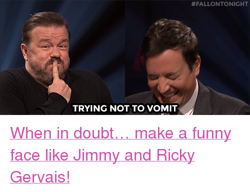 """Ricky Gervais:  #FALLONTONIGHT  TRYING NOT TO VOMIT <p><a href=""""https://www.youtube.com/watch?v=WJVe4aMCIoU"""" target=""""_blank"""">When in doubt&hellip; make a funny face like Jimmy and Ricky Gervais!</a></p>"""