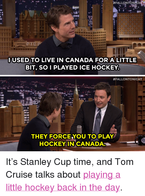 "Hockey, Target, and youtube.com:  #FALLONTONtH  IUSED TO LIVE IN CANADA FOR A LITTLE  BIT, SO I PLAYED ICE HOCKEY.   #FALLONTONIGHT  THEY FORCE YOU TO PLAY  HOCKEYIN CANADA <p>It's Stanley Cup time, and Tom Cruise talks about <a href=""https://www.youtube.com/watch?v=UDyeJwSTA3s&list=UU8-Th83bH_thdKZDJCrn88g&index=2"" target=""_blank"">playing a little hockey back in the day</a>.</p>"