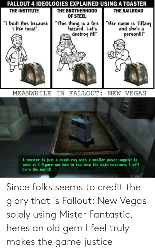 """Fallout 4, Soon..., and The Game: FALLOUT 4 IDEOLOGIES EXPLAINED USING A TOASTER  THE BROTHERHOOD  OF STEEL  """"I built this becauseThis thing is a fireHername is Tiffany  THE INSTITUTE  THE RAILROAD  like toast.  hazard. Let's  destroy it!!""""  and she's a  person!!  MEANWHILE IN FALLOUT: NEW VEGAS  A toaster is just a death ray with a smaller power supply! As  soon as I figure out how to tap into the main reactors, I will  burn the world! Since folks seems to credit the glory that is Fallout: New Vegas solely using Mister Fantastic, heres an old gem I feel truly makes the game justice"""