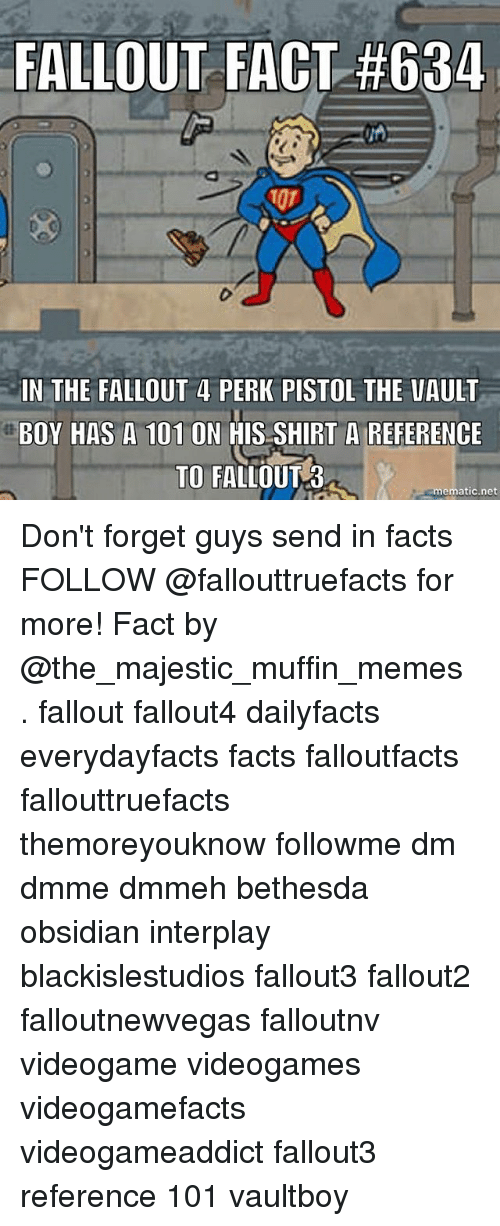 Facts, Fallout 4, and Memes: FALLOUT FACT #634  IN THE FALLOUT 4 PERK PISTOL THE VAULT  BOY HAS A 101 ON HIS SHIRT A REFERENCE  TO FALLOUT 3  ematic.net Don't forget guys send in facts FOLLOW @fallouttruefacts for more! Fact by @the_majestic_muffin_memes . fallout fallout4 dailyfacts everydayfacts facts falloutfacts fallouttruefacts themoreyouknow followme dm dmme dmmeh bethesda obsidian interplay blackislestudios fallout3 fallout2 falloutnewvegas falloutnv videogame videogames videogamefacts videogameaddict fallout3 reference 101 vaultboy