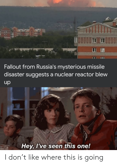 Blew: Fallout from Russia's mysterious missile  disaster suggests a nuclear reactor blew  up  Hey, I've seen this one! I don't like where this is going