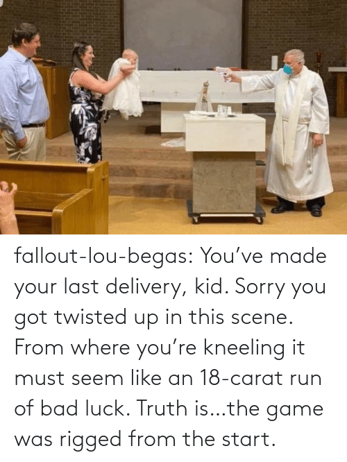 Start: fallout-lou-begas: You've made your last delivery, kid. Sorry you got twisted up in this scene. From where you're kneeling it must seem like an 18-carat run of bad luck. Truth is…the game was rigged from the start.