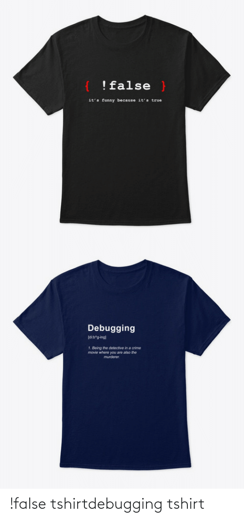 Definition: !false }  it's funny because it's true   Debugging  dib'g-ing)  1. Being the detective in a crime  movie where you are also the  murderer. !false tshirtdebugging tshirt