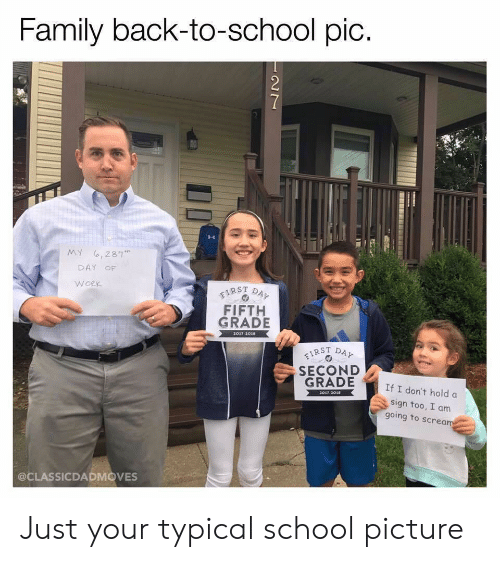typical: Family back-to-school pic.  7  MY ,281  DAY OF  WORK  FIRST DAY  FIFTH  GRADE  2017-2018  IRST DAY  SECOND  GRADE  If I don't hold a  2017-3018  sign too, I am  going to scream  @CLASSICDADMOVES Just your typical school picture