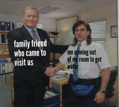 Family, Water, and Who: family friend  who came to  visit us  me coming out  of my room to get  water