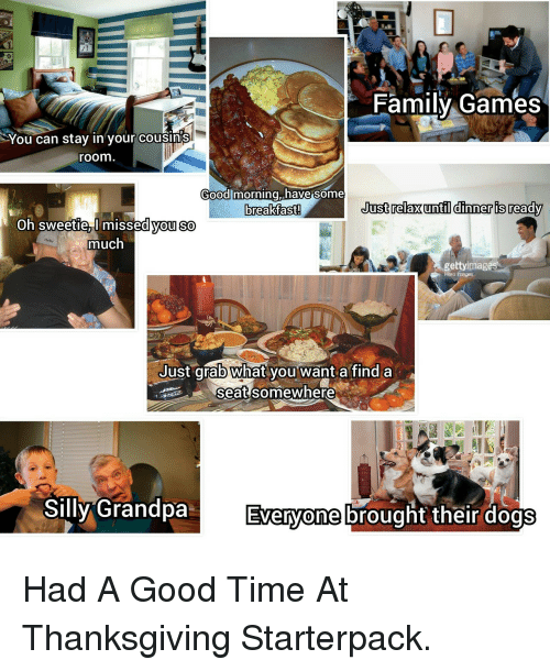 Had A Good Time: Family Games  You can stay in your COusinis  room  Good morning have some  breakfast.  Just relaxuntil dinner is ready  oh sweetie T missea vou So  much  gettyimag  Hero mages  Just qrab What vou want a find a  3P2seat somewhere  Silly GrandpaEht their dogs  Everyone brous <p>Had A Good Time At Thanksgiving Starterpack.</p>