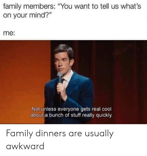 """Family, Awkward, and Cool: family members: """"You want to tell us what's  on your mind?""""  me:  Not unless everyone gets real cool  about a bunch of stuff really quickly Family dinners are usually awkward"""