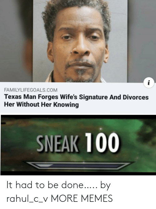Texas: FAMILYLIFEGOALS.COM  Texas Man Forges Wife's Signature And Divorces  Her Without Her Knowing  SNEAK 100 It had to be done….. by rahul_c_v MORE MEMES