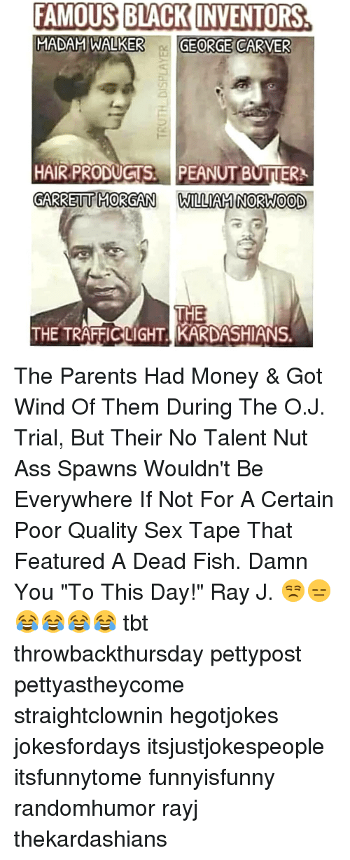 """Ass, Kardashians, and Memes: FAMOUS BLACK INVENTORS.  MADAM WALKER G  GEORGE  CARVER  HAIR PRODUGTS.PEANUT BUTTER  GARRETT MORGAN WILLIAN NORW0OD  THE  THE TRAFFIC LIGHT KARDASHIANS. The Parents Had Money & Got Wind Of Them During The O.J. Trial, But Their No Talent Nut Ass Spawns Wouldn't Be Everywhere If Not For A Certain Poor Quality Sex Tape That Featured A Dead Fish. Damn You """"To This Day!"""" Ray J. 😒😑😂😂😂😂 tbt throwbackthursday pettypost pettyastheycome straightclownin hegotjokes jokesfordays itsjustjokespeople itsfunnytome funnyisfunny randomhumor rayj thekardashians"""